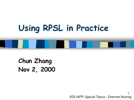 1 Using RPSL in Practice Chun Zhang Nov 2, 2000 ECE 697F: Special Topics - Internet Routing.