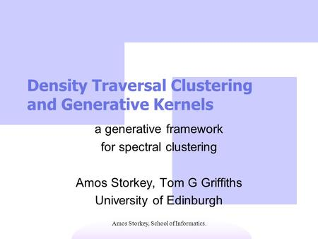 Amos Storkey, School of Informatics. Density Traversal Clustering and Generative Kernels a generative framework for spectral clustering Amos Storkey, Tom.