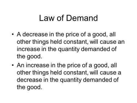 Law of Demand A decrease in the price of a good, all other things held constant, will cause an increase in the quantity demanded of the good. An increase.