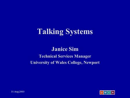 31 Aug 2003 Talking Systems Janice Sim Technical Services Manager University of Wales College, Newport.