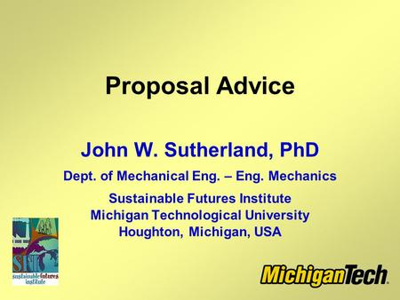 Proposal Advice John W. Sutherland, PhD Dept. of Mechanical Eng. – Eng. Mechanics Sustainable Futures Institute Michigan Technological University Houghton,