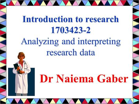 Introduction to research 1703423-2 Analyzing and interpreting research data Dr Naiema Gaber.
