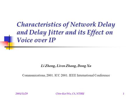 2001/11/29Chin-Kai Wu, CS, NTHU1 Characteristics of Network Delay and Delay Jitter and its Effect on Voice over IP Li Zheng, Liren Zhang, Dong Xu Communications,