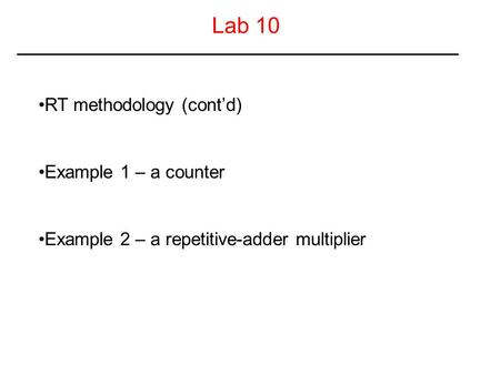 Lab 10 RT methodology (cont'd) Example 1 – a counter Example 2 – a repetitive-adder multiplier.