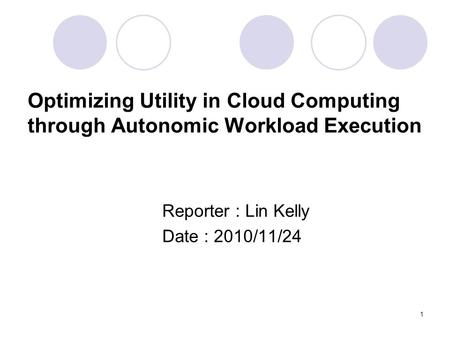 1 Optimizing Utility in Cloud Computing through Autonomic Workload Execution Reporter : Lin Kelly Date : 2010/11/24.