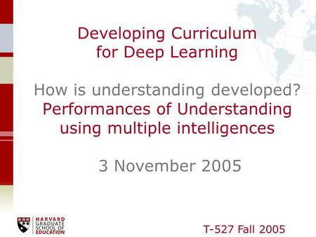 T-527 Fall 2005 Developing Curriculum for Deep Learning How is understanding developed? Performances of Understanding using multiple intelligences 3 November.