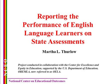 N C E O National Center on Educational Outcomes Reporting the Performance of English Language Learners on State Assessments Martha L. Thurlow Project conducted.