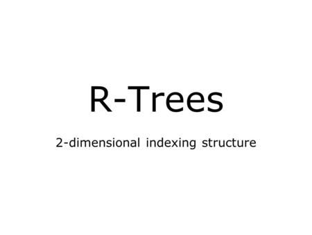R-Trees 2-dimensional indexing structure. R-trees 2-dimensional version of the B-tree: B-tree of maximum degree 8; degree between 3 and 8 Internal nodes.