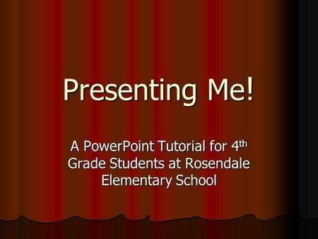 Presenting Me! A PowerPoint Tutorial for 4 th Grade Students at Rosendale Elementary School.