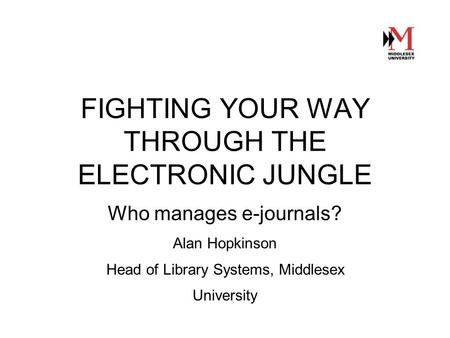 FIGHTING YOUR WAY THROUGH THE ELECTRONIC JUNGLE Who manages e-journals? Alan Hopkinson Head of Library Systems, Middlesex University.