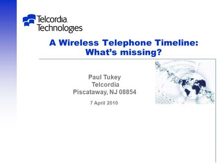 A Wireless Telephone Timeline: What's missing? 7 April 2010 Paul Tukey Telcordia Piscataway, NJ 08854.