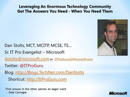 Leveraging An Enormous Technology Community Get The Answers You Need - When You Need Them Dan Stolts, MCT, MCITP, MCSE, TS… Sr. IT Pro Evangelist – Microsoft.
