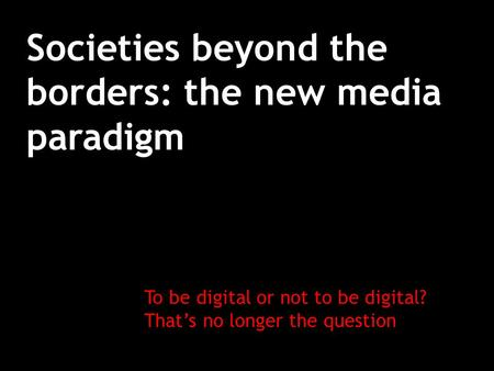 Societies beyond the borders: the new media paradigm To be digital or not to be digital? That's no longer the question.