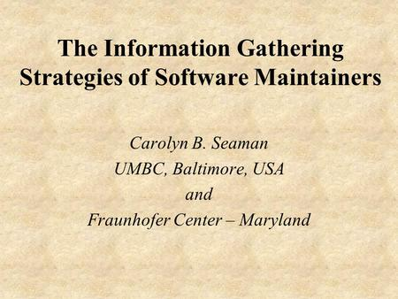 The Information Gathering Strategies of Software Maintainers Carolyn B. Seaman UMBC, Baltimore, USA and Fraunhofer Center – Maryland.