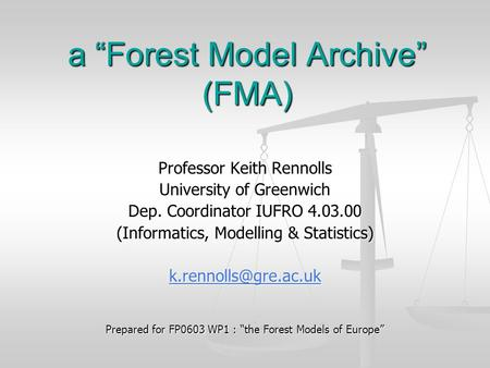 "A ""Forest Model Archive"" (FMA) Professor Keith Rennolls University of Greenwich Dep. Coordinator IUFRO 4.03.00 (Informatics, Modelling & Statistics)"