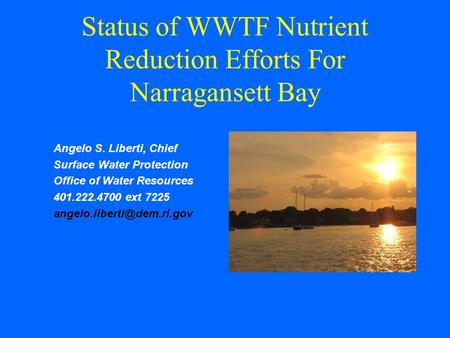 Status of WWTF Nutrient Reduction Efforts For Narragansett Bay Angelo S. Liberti, Chief Surface Water Protection Office of Water Resources 401.222.4700.