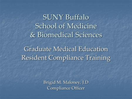 SUNY Buffalo School of Medicine & Biomedical Sciences Graduate Medical Education Resident Compliance Training Brigid M. Maloney, J.D Compliance Officer.