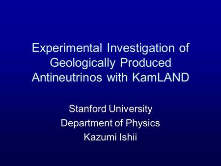 Experimental Investigation of Geologically Produced Antineutrinos with KamLAND Stanford University Department of Physics Kazumi Ishii.