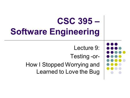 CSC 395 – Software Engineering Lecture 9: Testing -or- How I Stopped Worrying and Learned to Love the Bug.