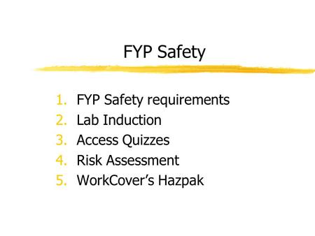 FYP Safety 1.FYP Safety requirements 2.Lab Induction 3.Access Quizzes 4.Risk Assessment 5.WorkCover's Hazpak.
