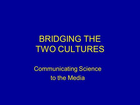 BRIDGING THE TWO CULTURES Communicating Science to the Media.