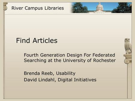 River Campus Libraries Find Articles Fourth Generation Design For Federated Searching at the University of Rochester Brenda Reeb, Usability David Lindahl,