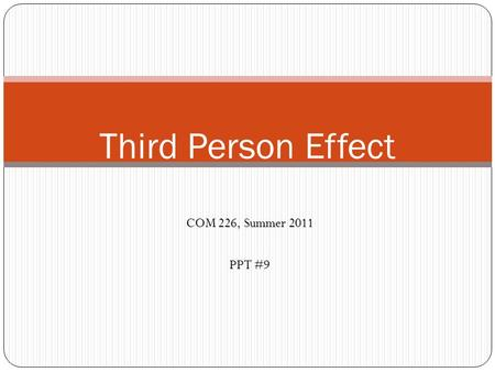 COM 226, Summer 2011 PPT #9 Third Person Effect. Third Person Effect Explicated Derived from: The concept of pluralistic ignorance, a general unawareness.
