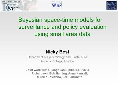 Bayesian space-time models for surveillance and policy evaluation using small area data Nicky Best Department of Epidemiology and Biostatistics Imperial.