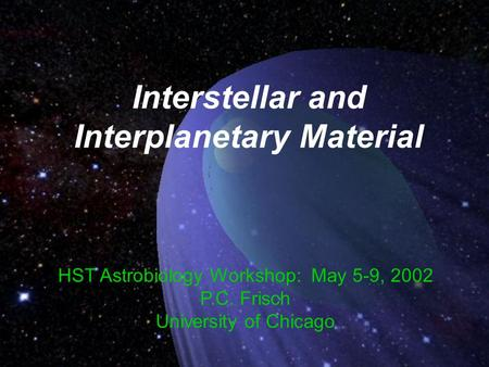 Interstellar and Interplanetary Material HST Astrobiology Workshop: May 5-9, 2002 P.C. Frisch University of Chicago.