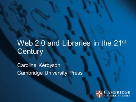 Web 2.0 and Libraries in the 21 st Century Caroline Kerbyson Cambridge University Press.