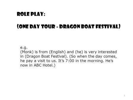 Role play: (One day tour - Dragon Boat Festival) e.g. (Monk) is from (English) and (he) is very interested in (Dragon Boat Festival). (So when the day.