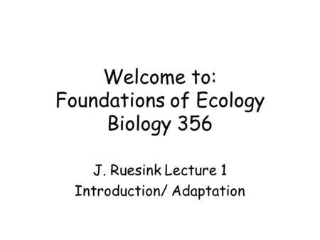 Welcome to: Foundations of Ecology Biology 356 J. Ruesink Lecture 1 Introduction/ Adaptation.