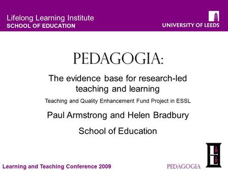 Lifelong Learning Institute SCHOOL OF EDUCATION Pedagogia Learning and Teaching Conference 2009 Pedagogia Pedagogia: The evidence base for research-led.