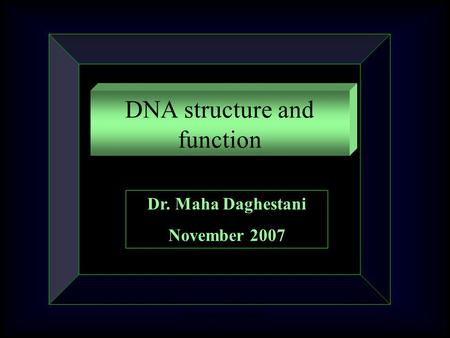 Dr. Maha Daghestani DNA structure and function Dr. Maha Daghestani November 2007.