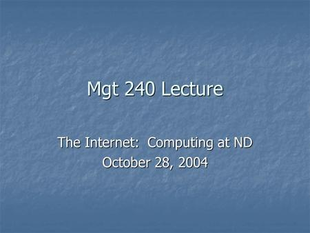 Mgt 240 Lecture The Internet: Computing at ND October 28, 2004.