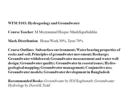 WFM 5103: Hydrogeology and Groundwater Course Teacher: M Mozzammel Hoque /MashfiqusSalehin Mark Distribution: Home Work 30%, Tests 70% Course Outlines: