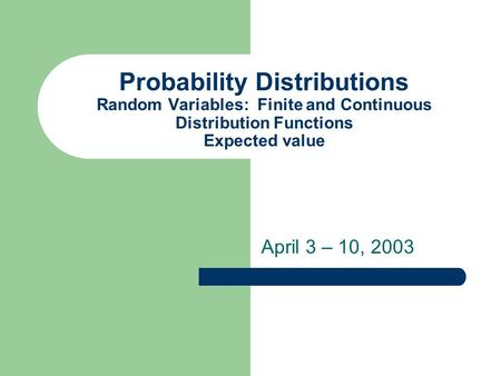 Probability Distributions Random Variables: Finite and Continuous Distribution Functions Expected value April 3 – 10, 2003.