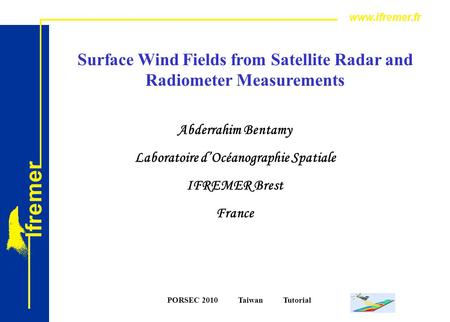 PORSEC 2010 Taiwan Tutorial Surface Wind Fields from Satellite Radar and Radiometer Measurements Abderrahim Bentamy Laboratoire d'Océanographie Spatiale.