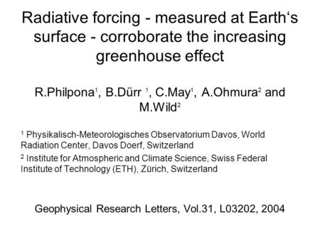 Radiative forcing - measured at Earth's surface - corroborate the increasing greenhouse effect R.Philpona 1, B.Dürr 1, C.May 1, A.Ohmura 2 and M.Wild 2.