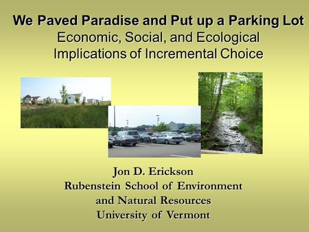 Jon D. Erickson Rubenstein School of Environment and Natural Resources University of Vermont We Paved Paradise and Put up a Parking Lot Economic, Social,
