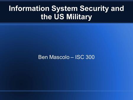 Information System Security and the US Military Ben Mascolo – ISC 300.