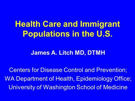 Health Care and Immigrant Populations in the U.S. James A. Litch MD, DTMH Centers for Disease Control and Prevention; WA Department of Health, Epidemiology.