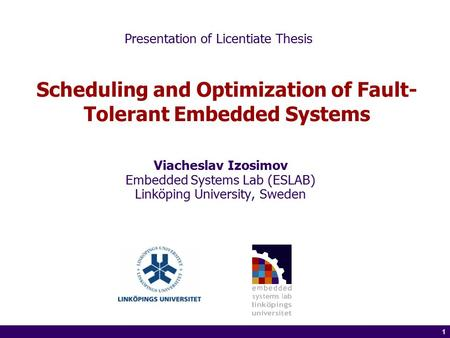 1 of 14 1 Scheduling and Optimization of Fault- Tolerant Embedded Systems Viacheslav Izosimov Embedded Systems Lab (ESLAB) Linköping University, Sweden.