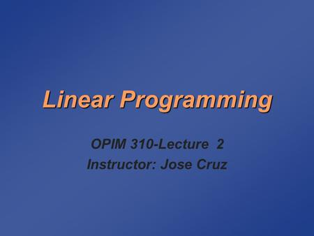 Linear Programming OPIM 310-Lecture 2 Instructor: Jose Cruz.