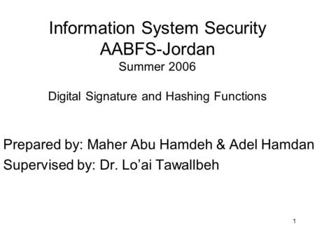 1 Information System Security AABFS-Jordan Summer 2006 Digital Signature and Hashing Functions Prepared by: Maher Abu Hamdeh & Adel Hamdan Supervised by: