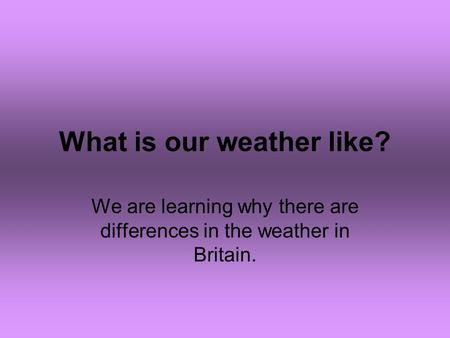 What is our weather like? We are learning why there are differences in the weather in Britain.