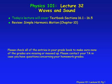 Physics 101: Lecture 32, Pg 1 Physics 101: Lecture 32 Waves and Sound l Today's lecture will cover Textbook Sections 16.1 - 16.5 l Review: Simple Harmonic.