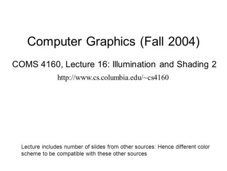 Computer Graphics (Fall 2004) COMS 4160, Lecture 16: Illumination and Shading 2  Lecture includes number of slides from.