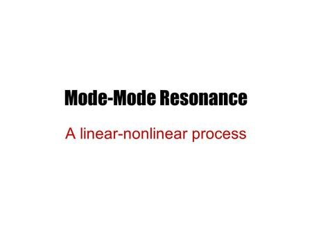Mode-Mode Resonance A linear-nonlinear process. Simple Beam Instability Let us consider It is well known that the equation supports reactive instability.
