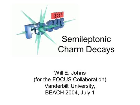 Semileptonic Charm Decays Will E. Johns (for the FOCUS Collaboration) Vanderbilt University, BEACH 2004, July 1.